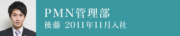PMN管理部 後藤 2011年11月入社