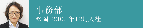 事務部 松岡 2005年12月入社